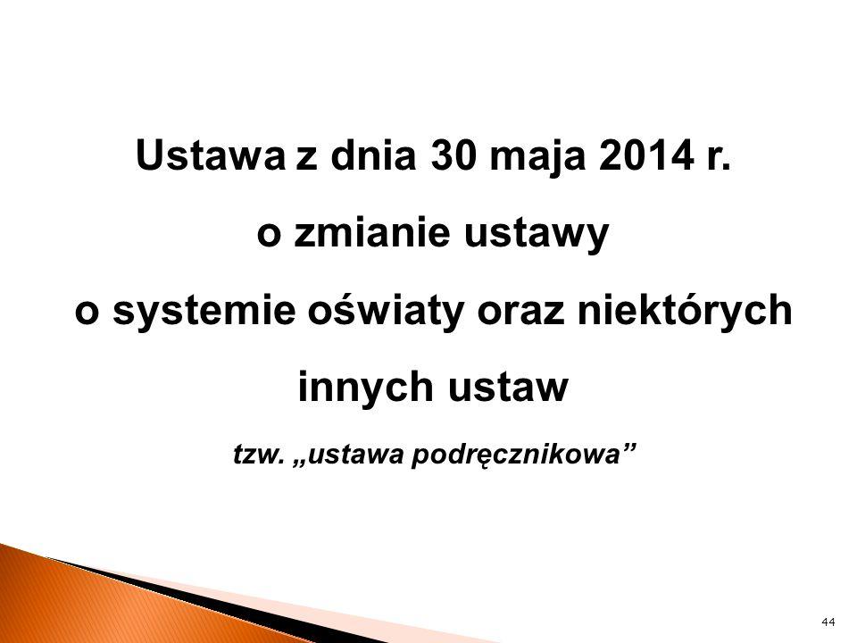 """Ustawa z dnia 30 maja 2014 r. o zmianie ustawy o systemie oświaty oraz niektórych innych ustaw tzw. """"ustawa podręcznikowa"""" 44"""