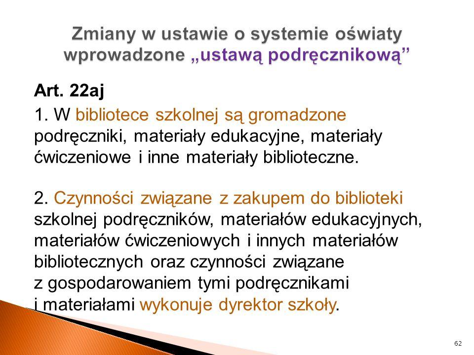 Art. 22aj 1. W bibliotece szkolnej są gromadzone podręczniki, materiały edukacyjne, materiały ćwiczeniowe i inne materiały biblioteczne. 2. Czynności