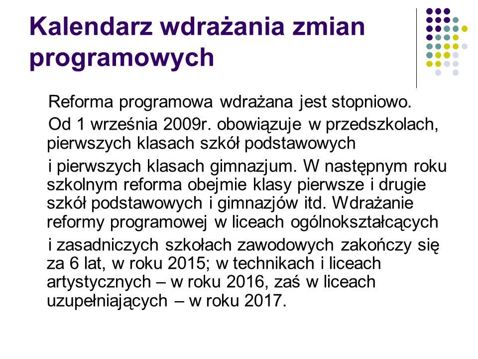 Kalendarz wdrażania zmian programowych Reforma programowa wdrażana jest stopniowo. Od 1 września 2009r. obowiązuje w przedszkolach, pierwszych klasach