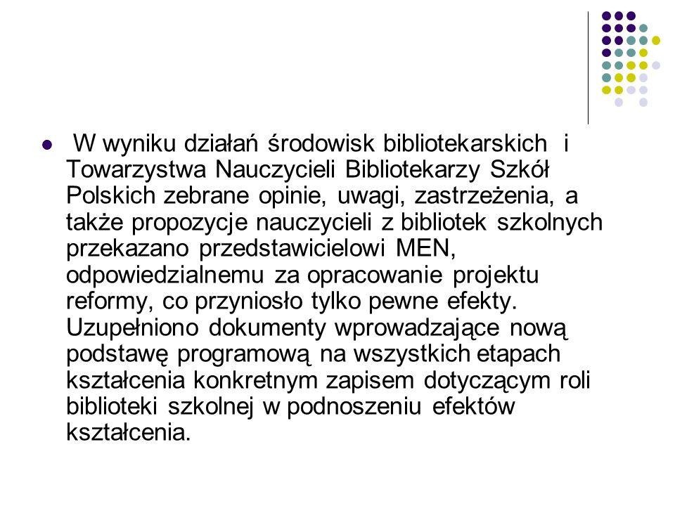 W wyniku działań środowisk bibliotekarskich i Towarzystwa Nauczycieli Bibliotekarzy Szkół Polskich zebrane opinie, uwagi, zastrzeżenia, a także propozycje nauczycieli z bibliotek szkolnych przekazano przedstawicielowi MEN, odpowiedzialnemu za opracowanie projektu reformy, co przyniosło tylko pewne efekty.