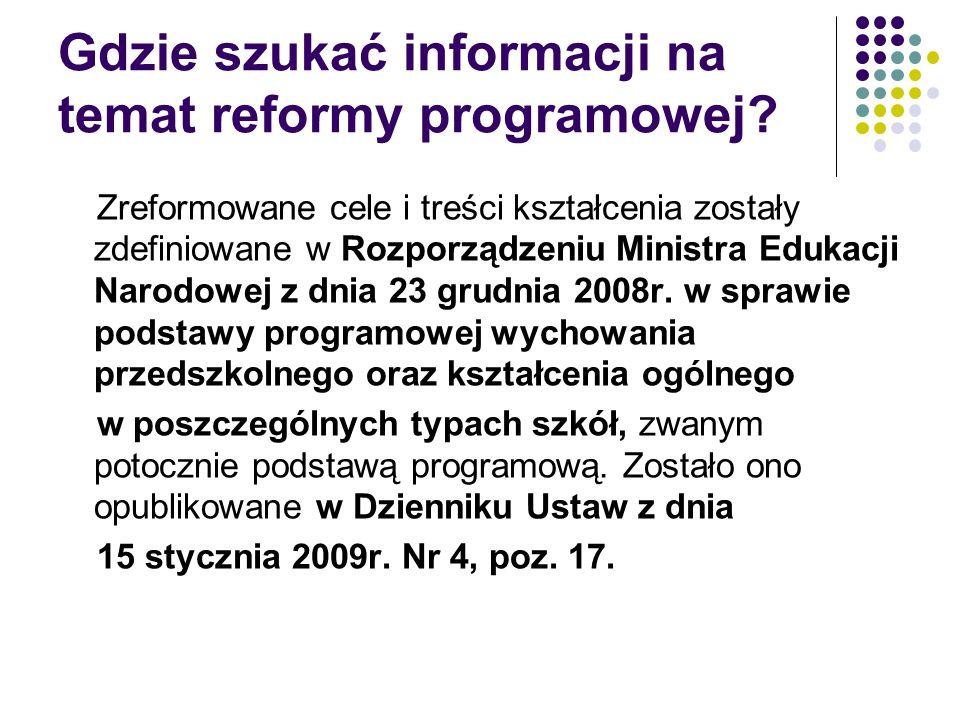 Gdzie szukać informacji na temat reformy programowej? Zreformowane cele i treści kształcenia zostały zdefiniowane w Rozporządzeniu Ministra Edukacji N