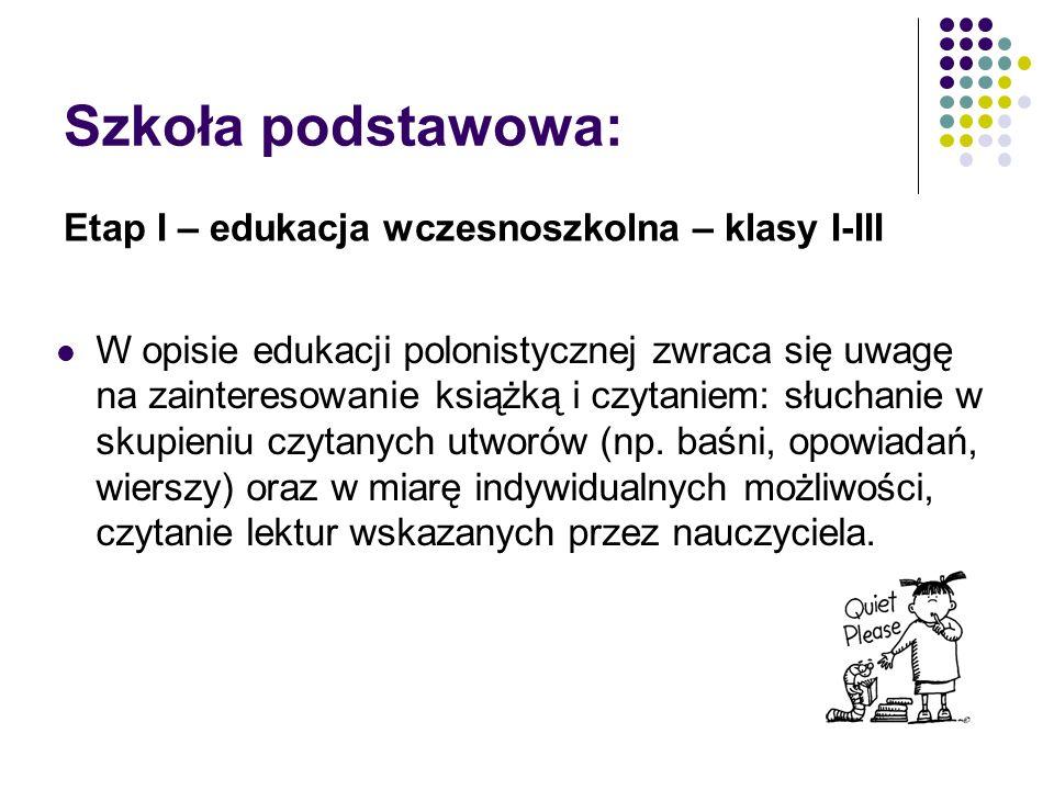 Szkoła podstawowa: Etap I – edukacja wczesnoszkolna – klasy I-III W opisie edukacji polonistycznej zwraca się uwagę na zainteresowanie książką i czytaniem: słuchanie w skupieniu czytanych utworów (np.