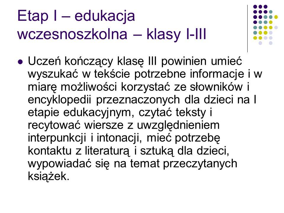 Etap I – edukacja wczesnoszkolna – klasy I-III Uczeń kończący klasę III powinien umieć wyszukać w tekście potrzebne informacje i w miarę możliwości korzystać ze słowników i encyklopedii przeznaczonych dla dzieci na I etapie edukacyjnym, czytać teksty i recytować wiersze z uwzględnieniem interpunkcji i intonacji, mieć potrzebę kontaktu z literaturą i sztuką dla dzieci, wypowiadać się na temat przeczytanych książek.