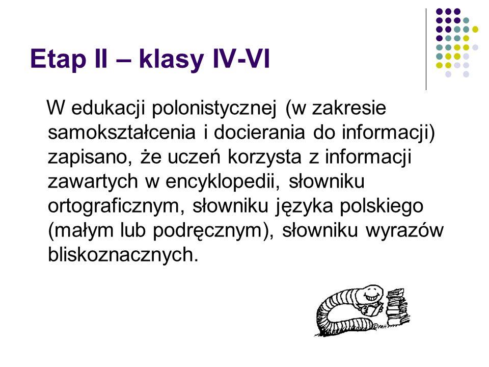 Etap II – klasy IV-VI W edukacji polonistycznej (w zakresie samokształcenia i docierania do informacji) zapisano, że uczeń korzysta z informacji zawartych w encyklopedii, słowniku ortograficznym, słowniku języka polskiego (małym lub podręcznym), słowniku wyrazów bliskoznacznych.