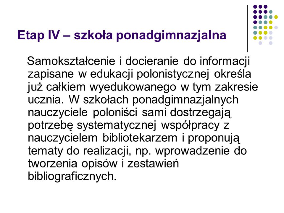 Etap IV – szkoła ponadgimnazjalna Samokształcenie i docieranie do informacji zapisane w edukacji polonistycznej określa już całkiem wyedukowanego w tym zakresie ucznia.