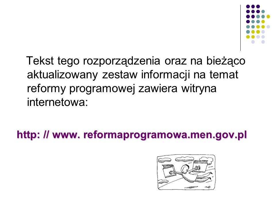 Tekst tego rozporządzenia oraz na bieżąco aktualizowany zestaw informacji na temat reformy programowej zawiera witryna internetowa: http: // www. refo