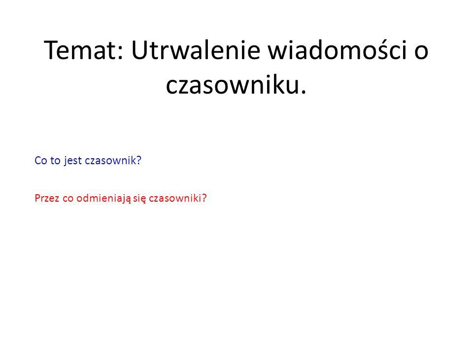 Temat: Utrwalenie wiadomości o czasowniku. Co to jest czasownik? Przez co odmieniają się czasowniki?