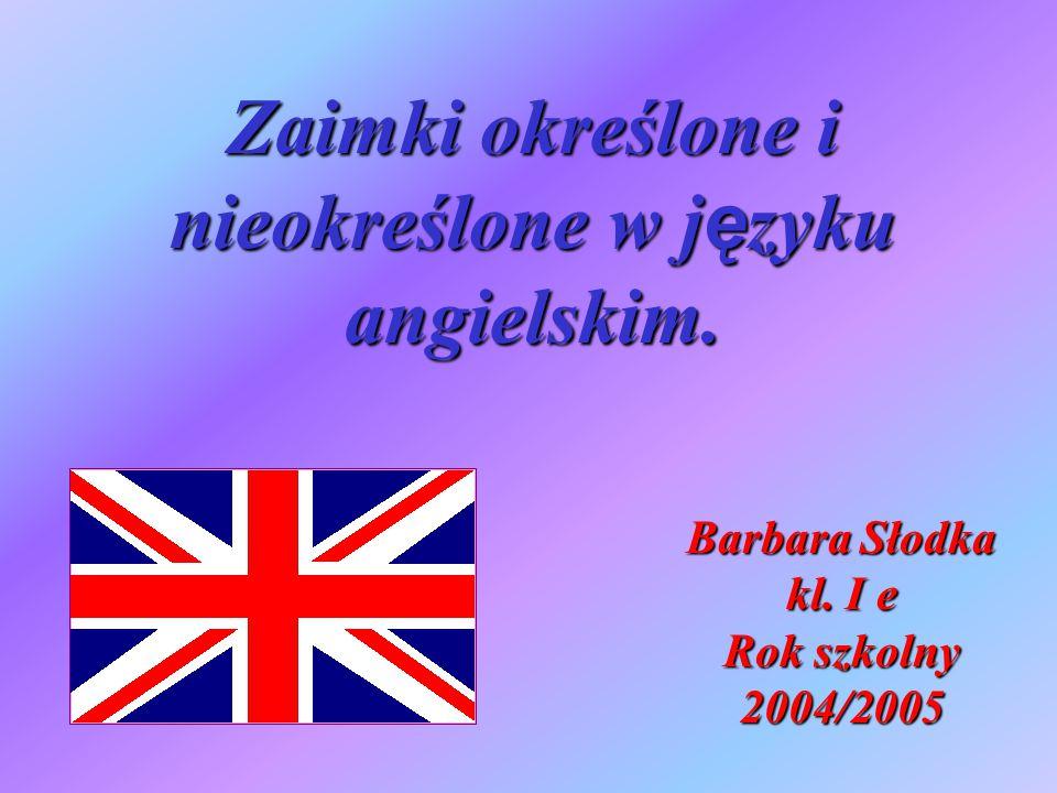 Zaimki określone i nieokreślone w j ę zyku angielskim. Barbara Słodka kl. I e Rok szkolny 2004/2005