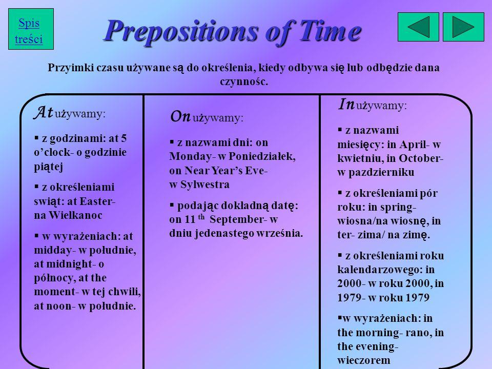 Prepositions of Time Przyimki czasu używane s ą do określenia, kiedy odbywa si ę lub odb ę dzie dana czynnośc. At u ż ywamy:  z godzinami: at 5 o'clo