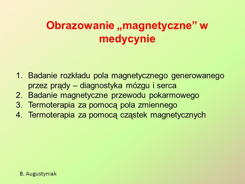 """Obrazowanie """"magnetyczne"""" w medycynie B. Augustyniak 1.Badanie rozkładu pola magnetycznego generowanego przez prądy – diagnostyka mózgu i serca 2.Bada"""