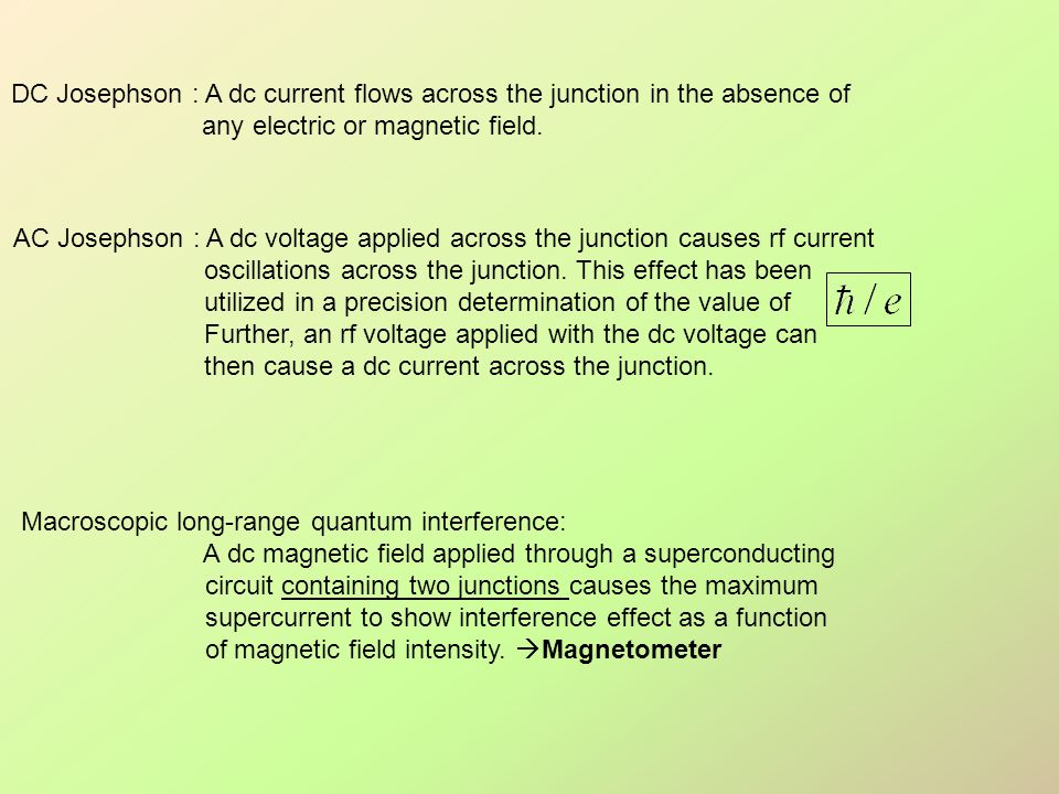 DC Josephson : A dc current flows across the junction in the absence of any electric or magnetic field. AC Josephson : A dc voltage applied across the