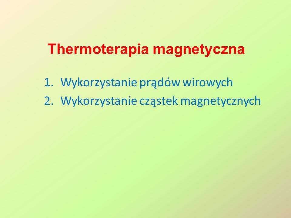 Thermoterapia magnetyczna 1.Wykorzystanie prądów wirowych 2.Wykorzystanie cząstek magnetycznych