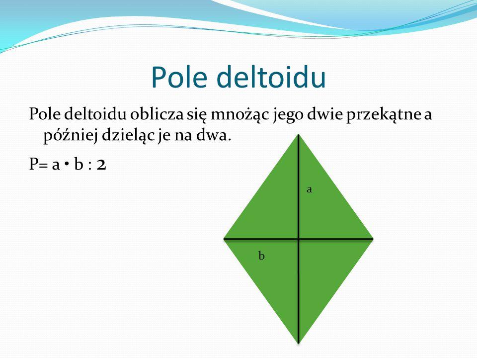 Pole deltoidu Pole deltoidu oblicza się mnożąc jego dwie przekątne a później dzieląc je na dwa. P= a b : 2 a b