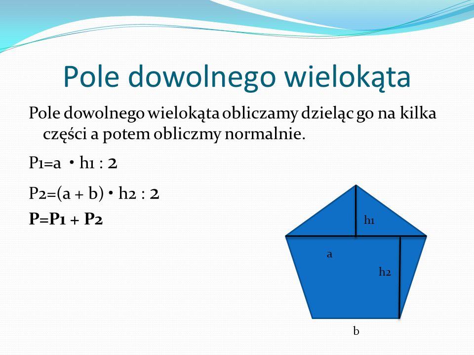Pole dowolnego wielokąta Pole dowolnego wielokąta obliczamy dzieląc go na kilka części a potem obliczmy normalnie. P1=a h1 : 2 P2=(a + b) h2 : 2 P=P1