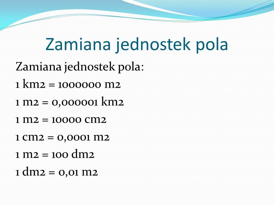 Zamiana jednostek pola Zamiana jednostek pola: 1 km2 = 1000000 m2 1 m2 = 0,000001 km2 1 m2 = 10000 cm2 1 cm2 = 0,0001 m2 1 m2 = 100 dm2 1 dm2 = 0,01 m