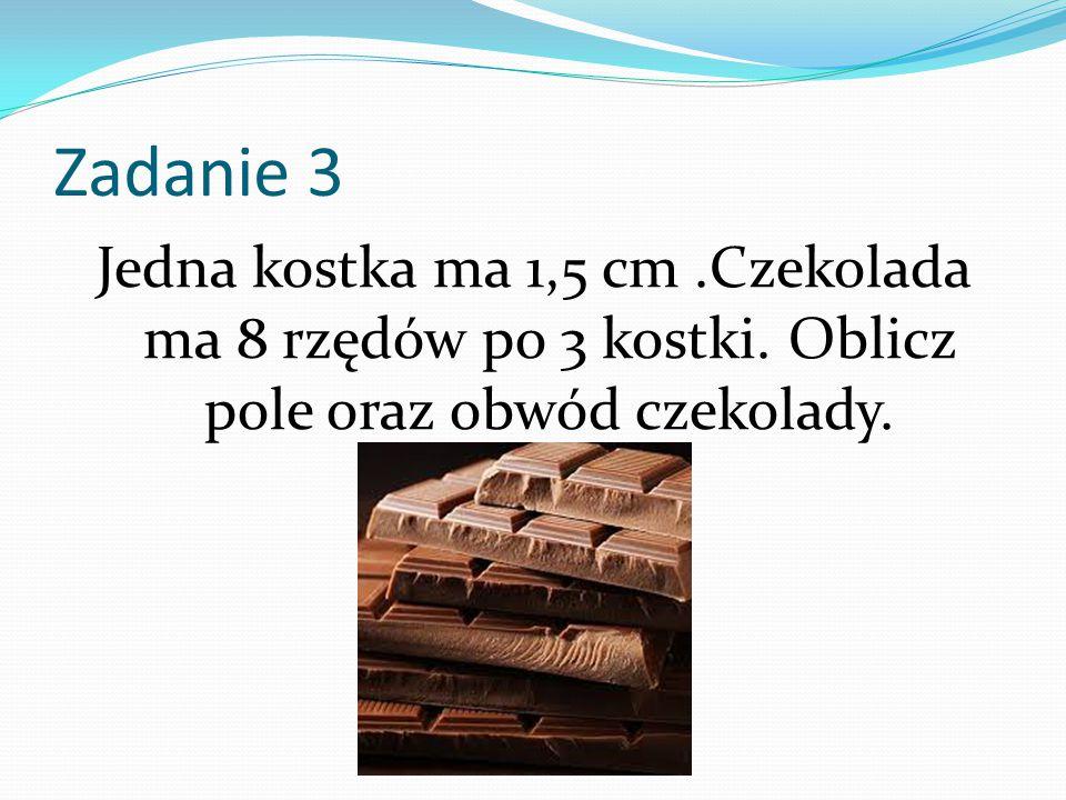 Zadanie 3 Jedna kostka ma 1,5 cm.Czekolada ma 8 rzędów po 3 kostki. Oblicz pole oraz obwód czekolady.