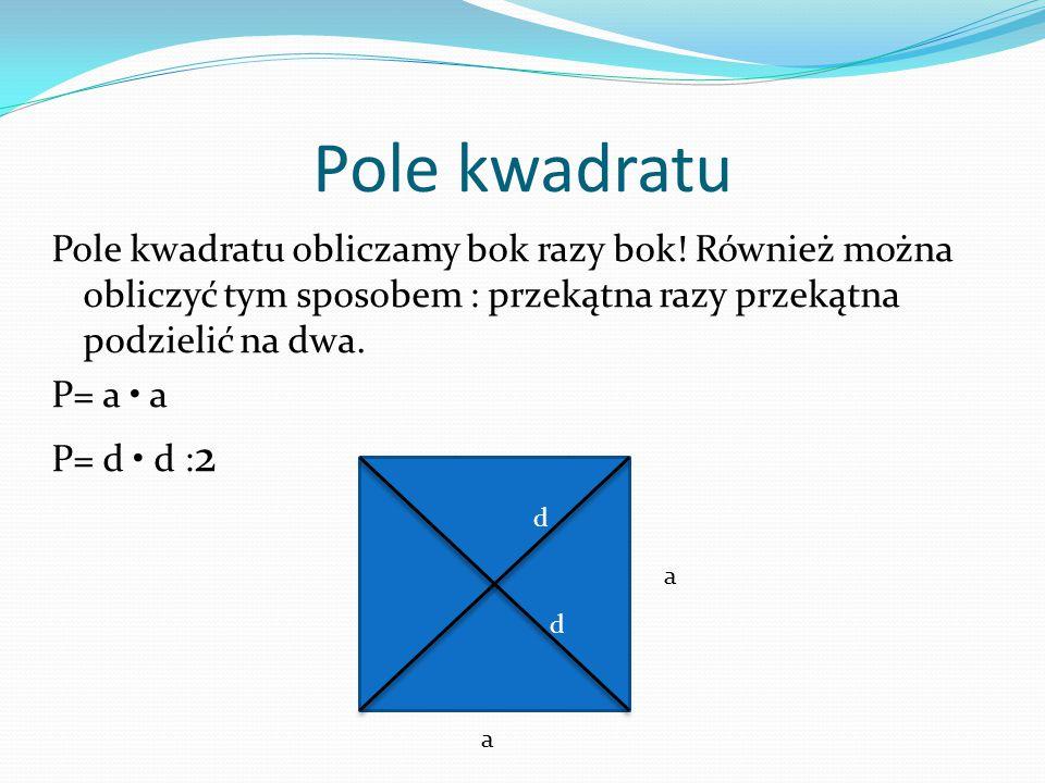 Pole kwadratu Pole kwadratu obliczamy bok razy bok! Również można obliczyć tym sposobem : przekątna razy przekątna podzielić na dwa. P= a a P= d d : 2
