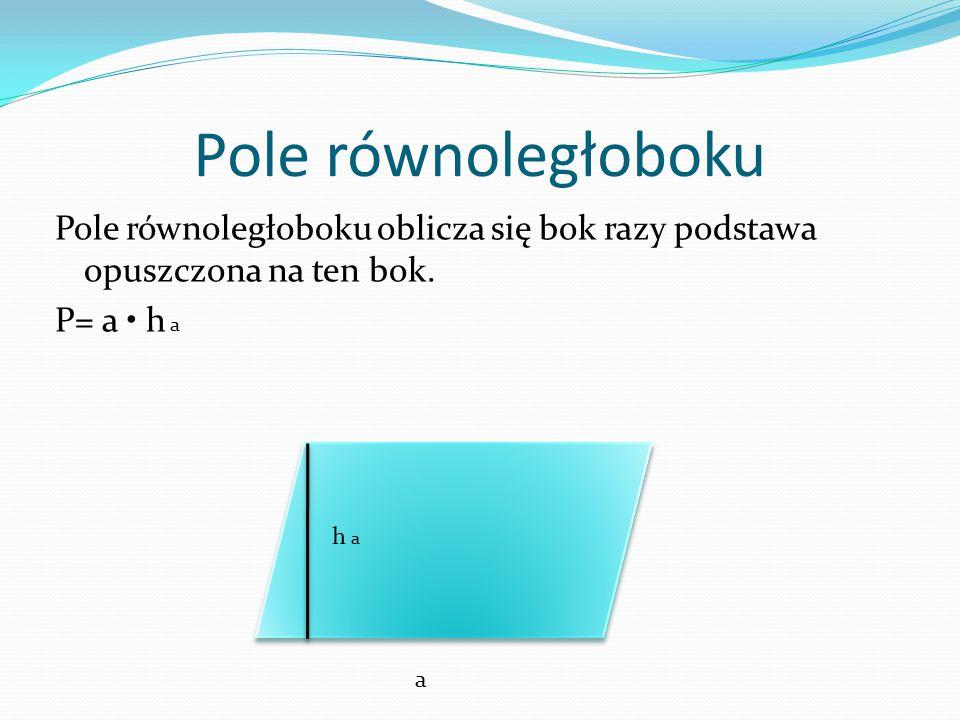 Pole równoległoboku Pole równoległoboku oblicza się bok razy podstawa opuszczona na ten bok. P= a h a h a a
