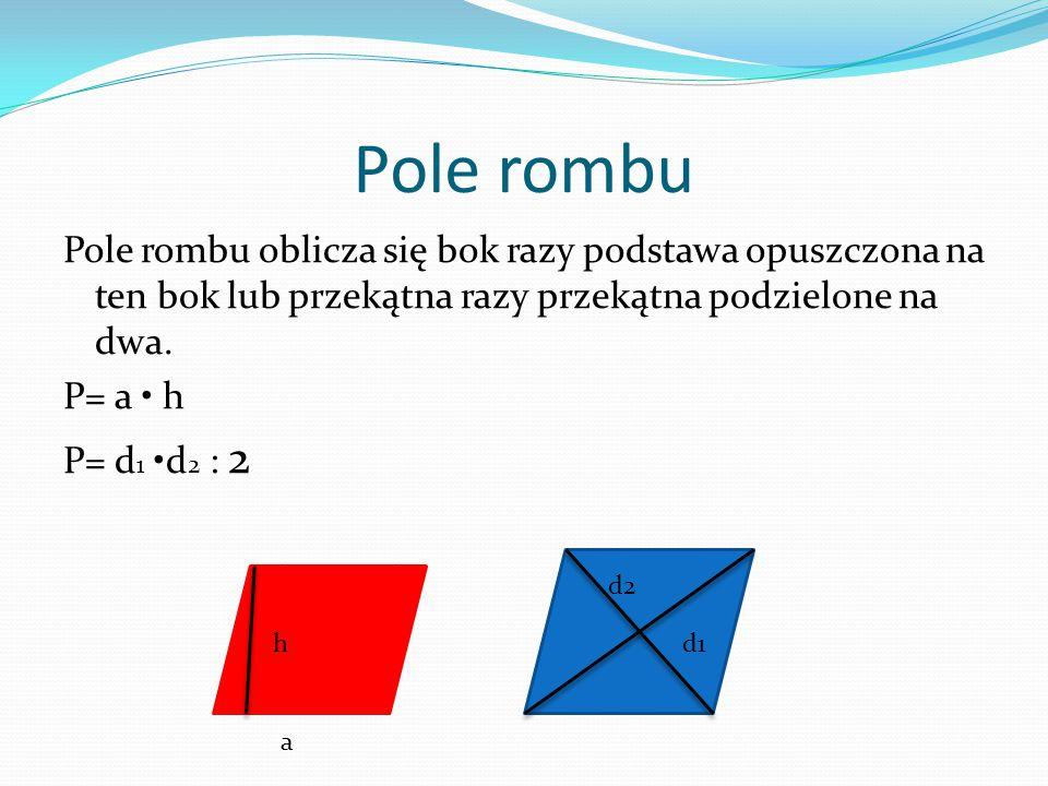 Pole rombu Pole rombu oblicza się bok razy podstawa opuszczona na ten bok lub przekątna razy przekątna podzielone na dwa. P= a h P= d 1 d 2 : 2 d1 d2
