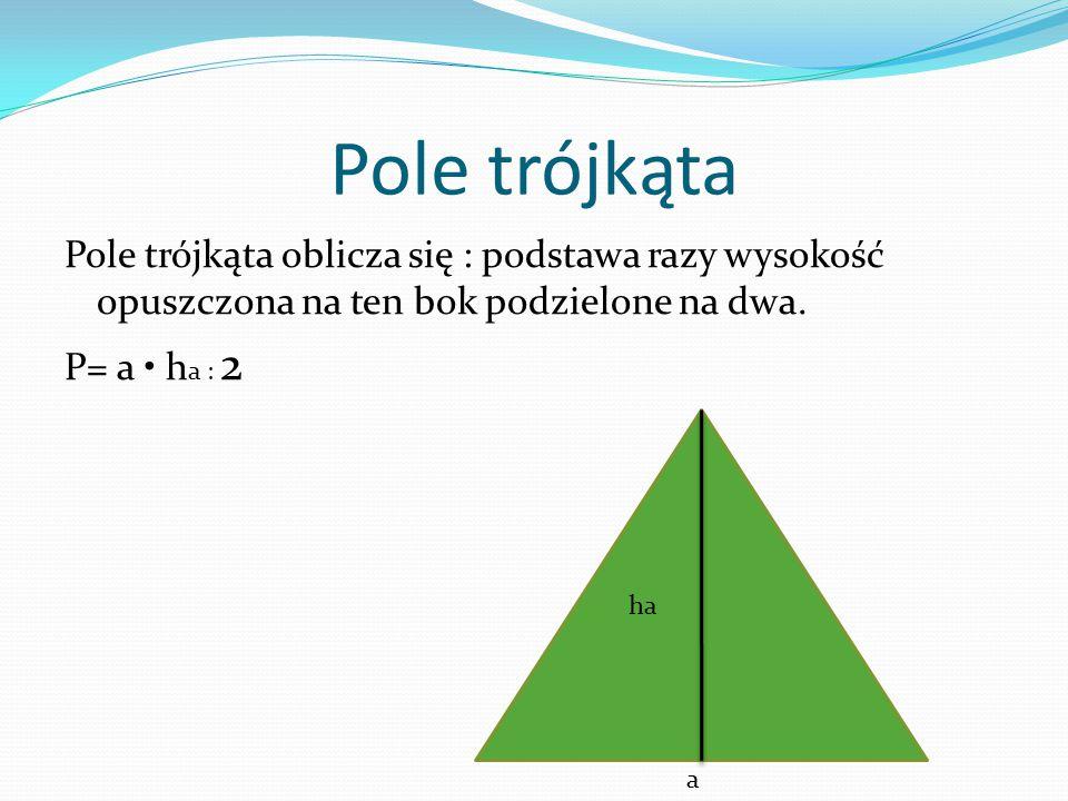 Pole trójkąta Pole trójkąta oblicza się : podstawa razy wysokość opuszczona na ten bok podzielone na dwa. P= a h a : 2 ha a