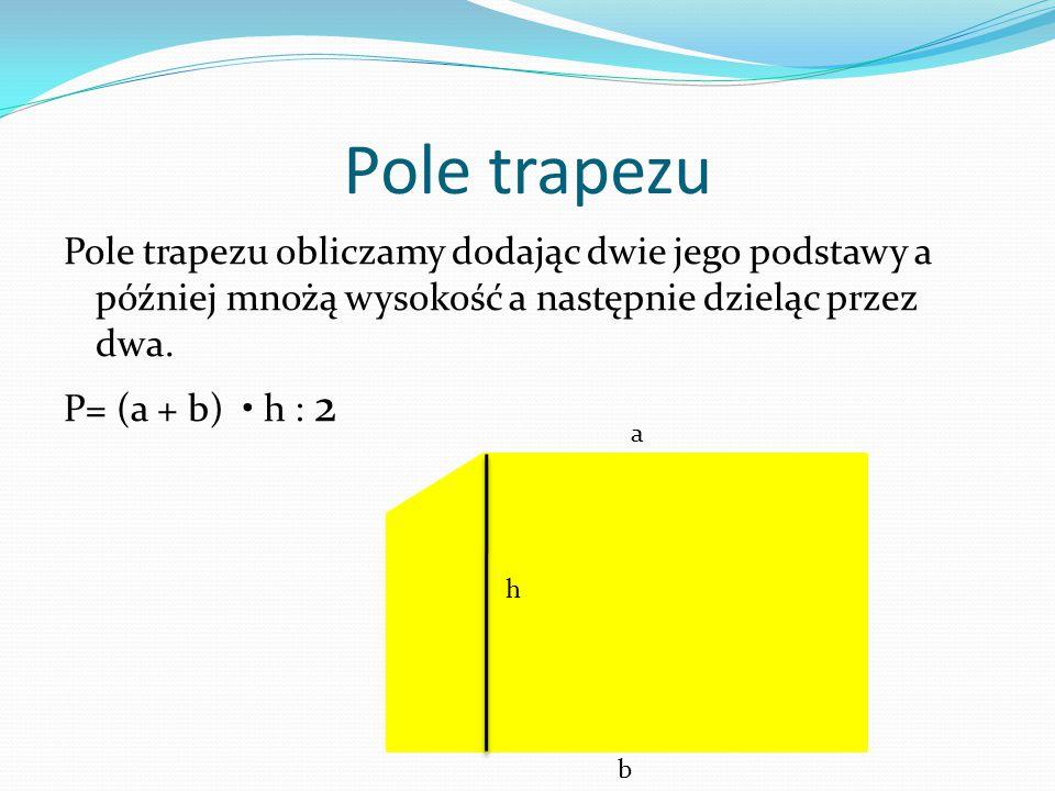 Pole trapezu Pole trapezu obliczamy dodając dwie jego podstawy a później mnożą wysokość a następnie dzieląc przez dwa. P= (a + b) h : 2 a b h