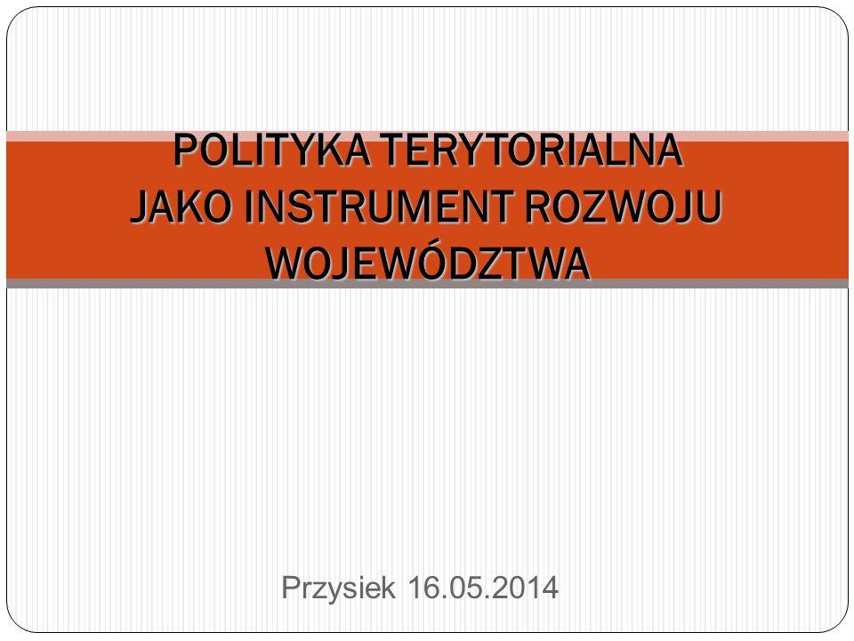 Przysiek 16.05.2014 POLITYKA TERYTORIALNA JAKO INSTRUMENT ROZWOJU WOJEWÓDZTWA