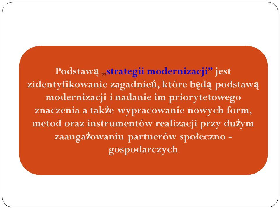 """Podstaw ą """"strategii modernizacji jest zidentyfikowanie zagadnie ń, które b ę d ą podstaw ą modernizacji i nadanie im priorytetowego znaczenia a tak ż e wypracowanie nowych form, metod oraz instrumentów realizacji przy du ż ym zaanga ż owaniu partnerów społeczno - gospodarczych"""