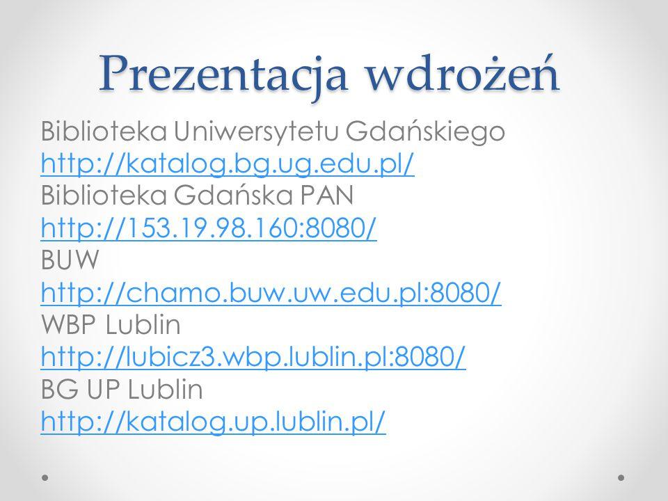 Prezentacja wdrożeń Biblioteka Uniwersytetu Gdańskiego http://katalog.bg.ug.edu.pl/ Biblioteka Gdańska PAN http://153.19.98.160:8080/ BUW http://chamo.buw.uw.edu.pl:8080/ WBP Lublin http://lubicz3.wbp.lublin.pl:8080/ BG UP Lublin http://katalog.up.lublin.pl/