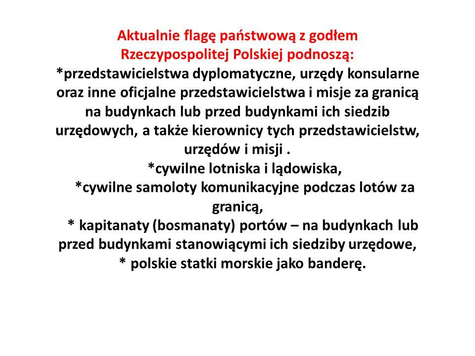 Aktualnie flagę państwową z godłem Rzeczypospolitej Polskiej podnoszą: *przedstawicielstwa dyplomatyczne, urzędy konsularne oraz inne oficjalne przeds