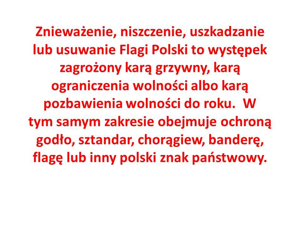 Znieważenie, niszczenie, uszkadzanie lub usuwanie Flagi Polski to występek zagrożony karą grzywny, karą ograniczenia wolności albo karą pozbawienia wo