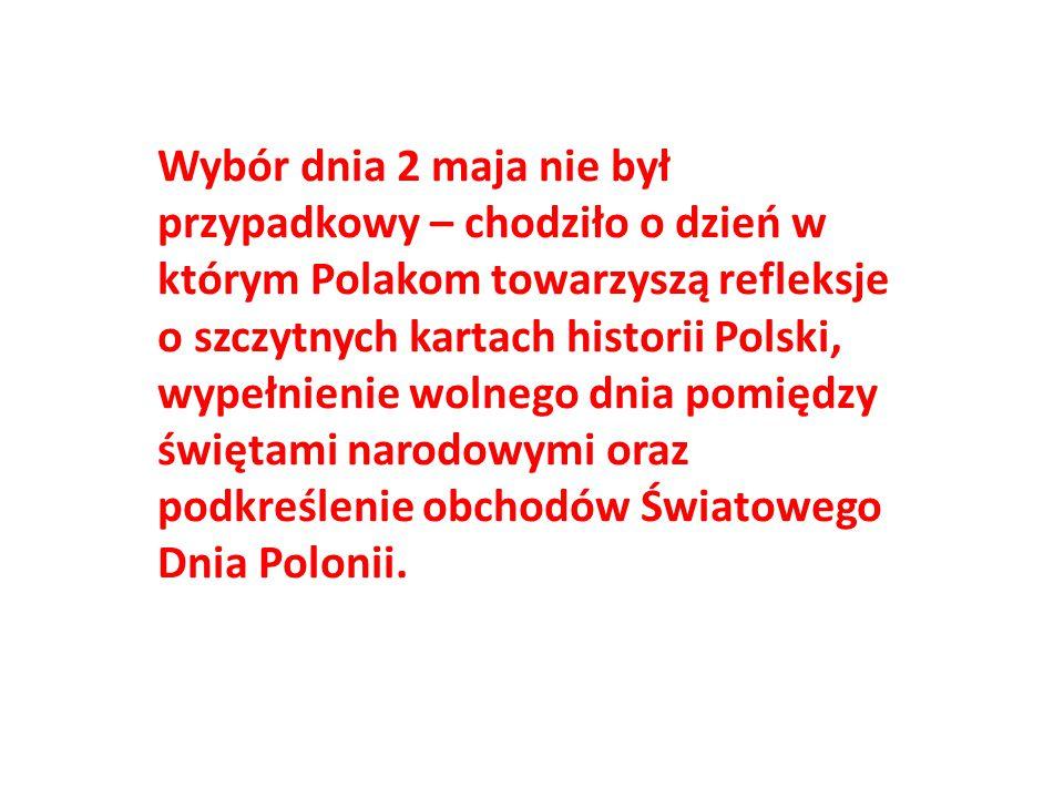 Wybór dnia 2 maja nie był przypadkowy – chodziło o dzień w którym Polakom towarzyszą refleksje o szczytnych kartach historii Polski, wypełnienie wolne