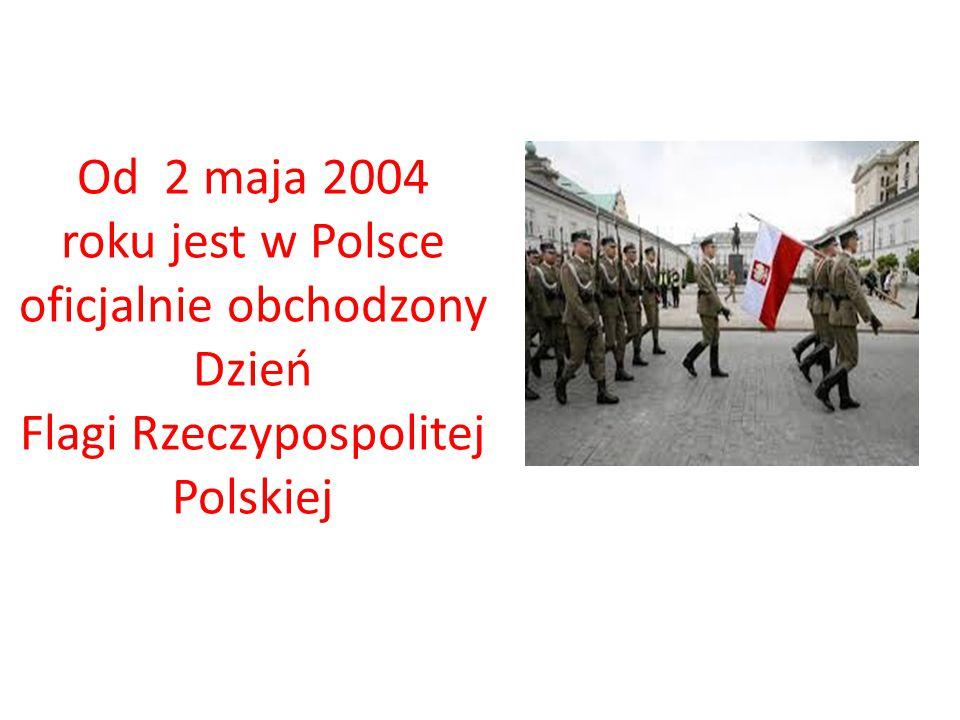 Od 2 maja 2004 roku jest w Polsce oficjalnie obchodzony Dzień Flagi Rzeczypospolitej Polskiej