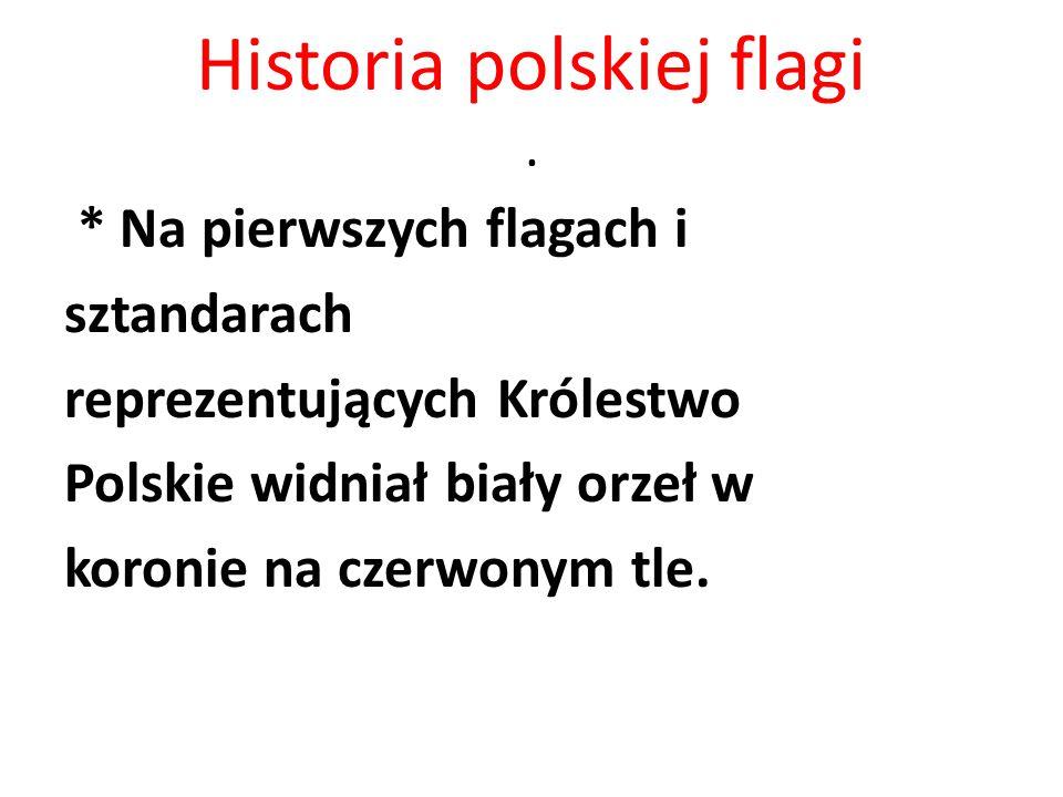 Historia polskiej flagi. * Na pierwszych flagach i sztandarach reprezentujących Królestwo Polskie widniał biały orzeł w koronie na czerwonym tle.