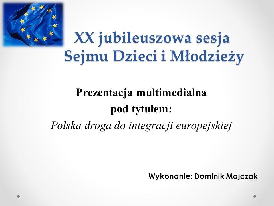 XX jubileuszowa sesja Sejmu Dzieci i Młodzieży Prezentacja multimedialna pod tytułem: Polska droga do integracji europejskiej Wykonanie: Dominik Majcz