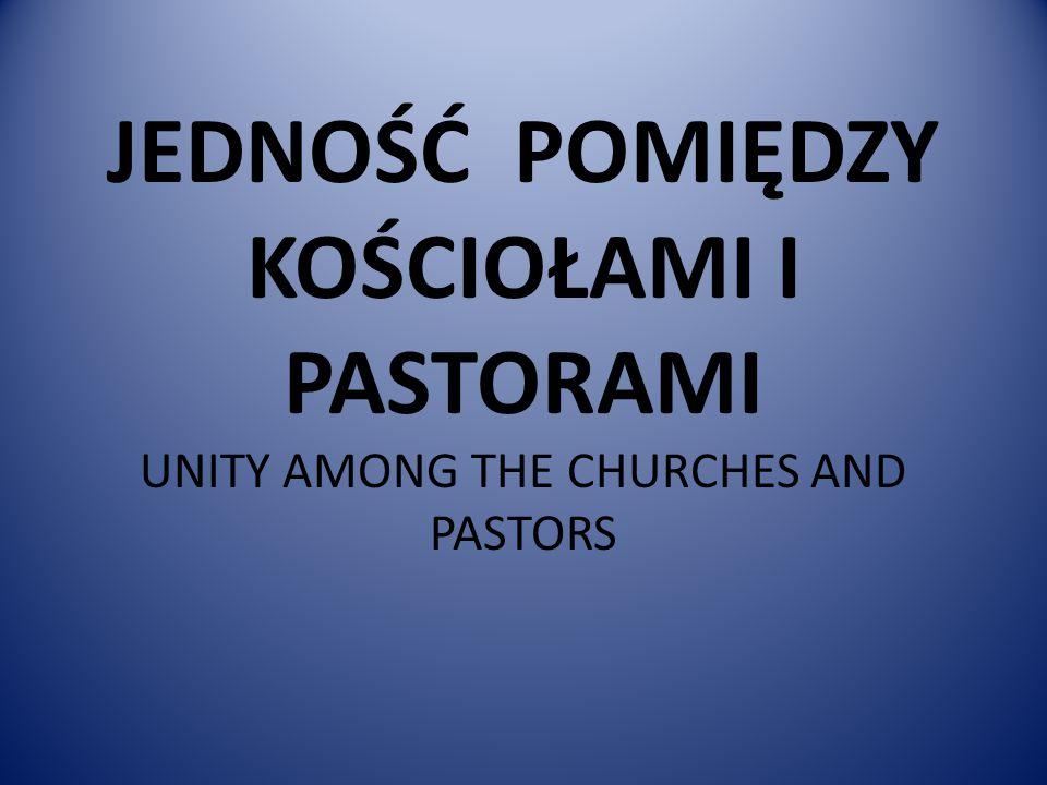 JEDNOŚĆ POMIĘDZY KOŚCIOŁAMI I PASTORAMI UNITY AMONG THE CHURCHES AND PASTORS