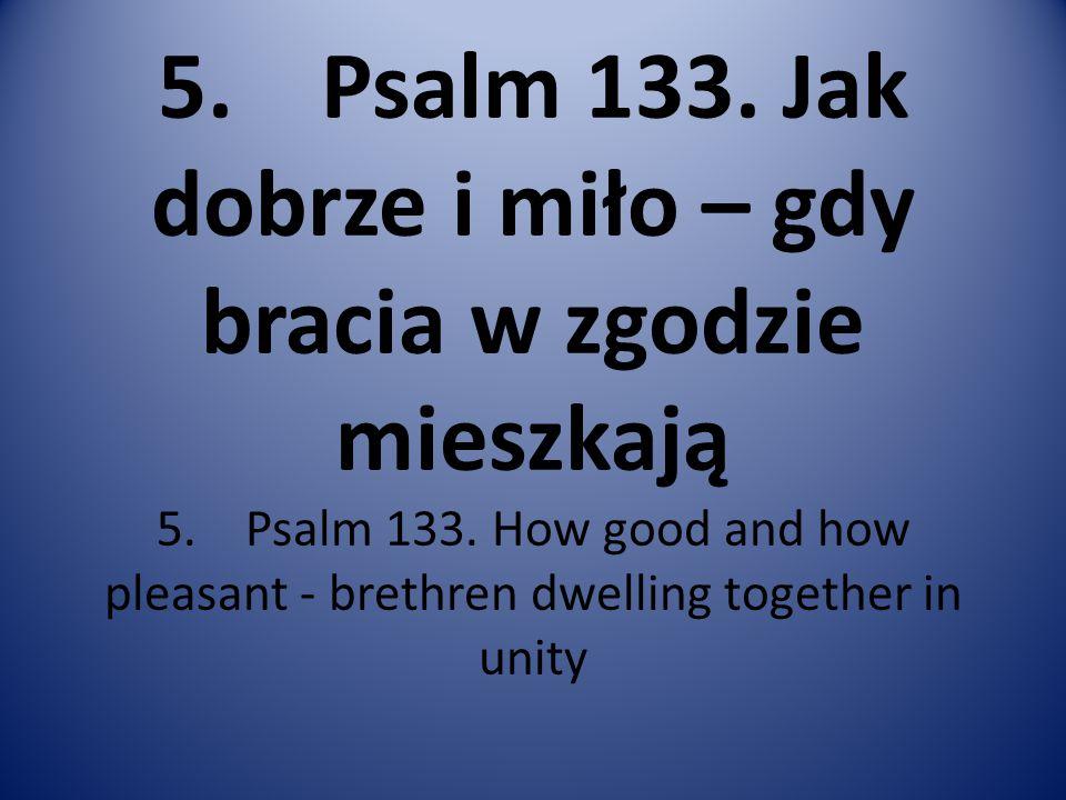 5. Psalm 133. Jak dobrze i miło – gdy bracia w zgodzie mieszkają 5. Psalm 133. How good and how pleasant - brethren dwelling together in unity