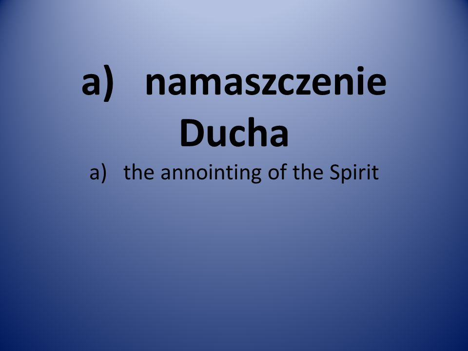 a) namaszczenie Ducha a) the annointing of the Spirit