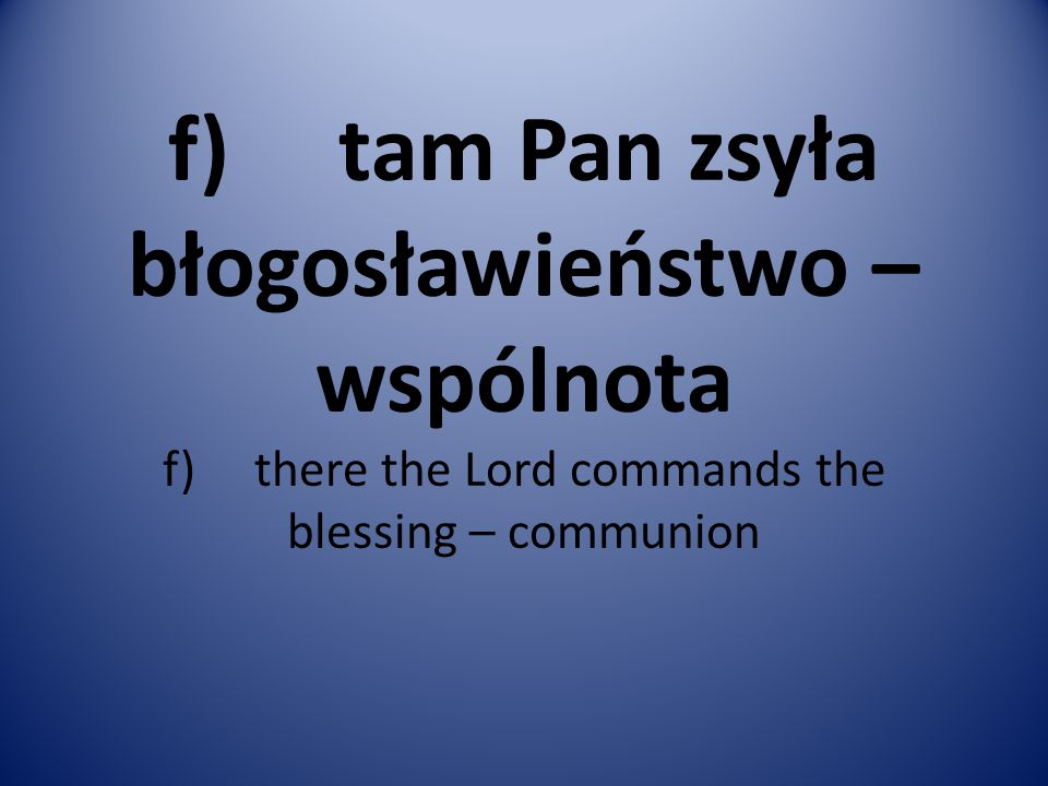 f) tam Pan zsyła błogosławieństwo – wspólnota f) there the Lord commands the blessing – communion