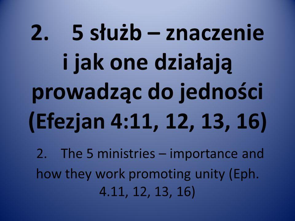 2. 5 służb – znaczenie i jak one działają prowadząc do jedności ( Efezjan 4:11, 12, 13, 16) 2. The 5 ministries – importance and how they work promoti
