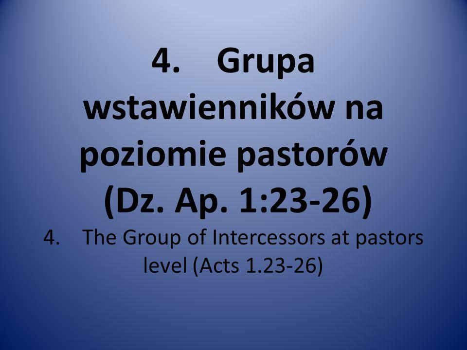4. Grupa wstawienników na poziomie pastorów (Dz. Ap. 1:23-26) 4. The Group of Intercessors at pastors level (Acts 1.23-26)