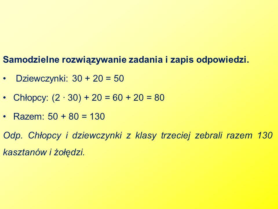 Samodzielne rozwiązywanie zadania i zapis odpowiedzi. Dziewczynki: 30 + 20 = 50 Chłopcy: (2 ∙ 30) + 20 = 60 + 20 = 80 Razem: 50 + 80 = 130 Odp. Chłopc