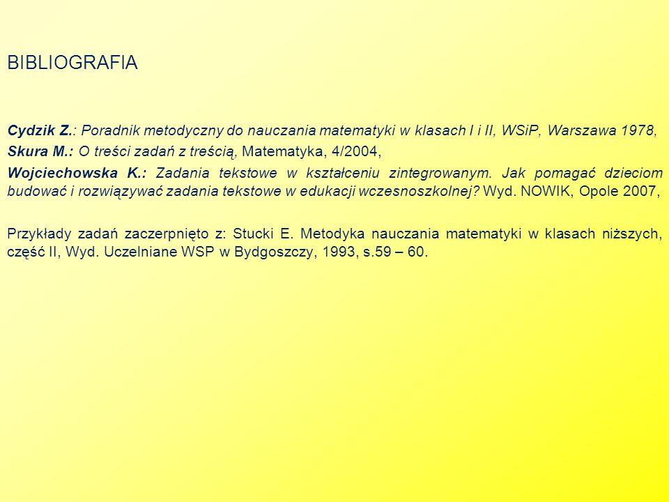 BIBLIOGRAFIA Cydzik Z.: Poradnik metodyczny do nauczania matematyki w klasach I i II, WSiP, Warszawa 1978, Skura M.: O treści zadań z treścią, Matemat