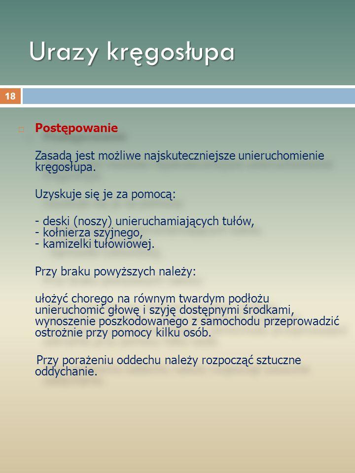 Urazy kręgosłupa  Postępowanie Zasadą jest możliwe najskuteczniejsze unieruchomienie kręgosłupa. Uzyskuje się je za pomocą: - deski (noszy) unierucha