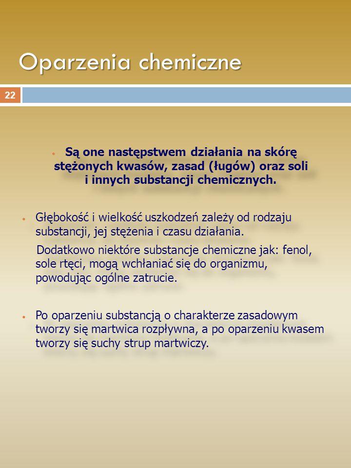 Oparzenia chemiczne Są one następstwem działania na skórę stężonych kwasów, zasad (ługów) oraz soli i innych substancji chemicznych. Głębokość i wielk