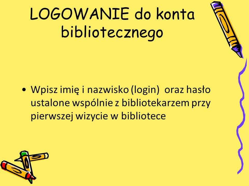LOGOWANIE do konta bibliotecznego Wpisz imię i nazwisko (login) oraz hasło ustalone wspólnie z bibliotekarzem przy pierwszej wizycie w bibliotece
