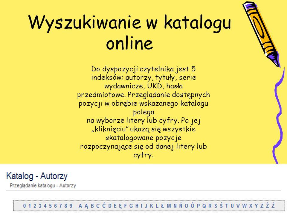 Wyszukiwanie w katalogu online Do dyspozycji czytelnika jest 5 indeksów: autorzy, tytuły, serie wydawnicze, UKD, hasła przedmiotowe. Przeglądanie dost