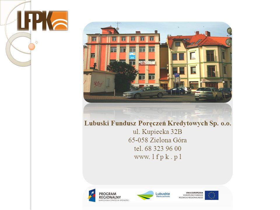 Lubuski Fundusz Poręczeń Kredytowych Sp. o.o. ul. Kupiecka 32B 65-058 Zielona Góra tel. 68 323 96 00 www. l f p k. p l