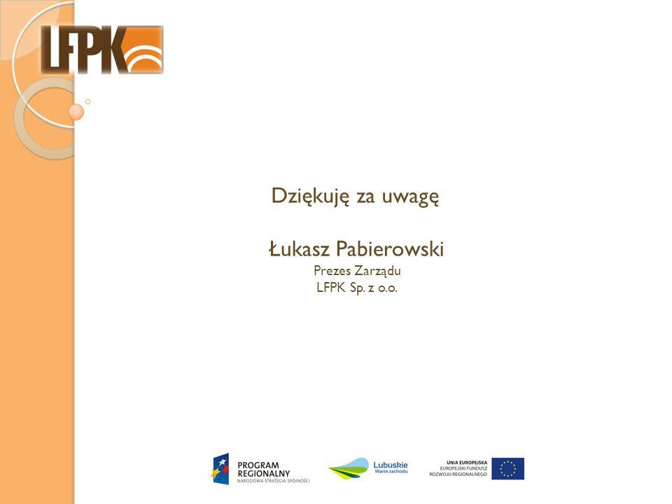 Dziękuję za uwagę Łukasz Pabierowski Prezes Zarządu LFPK Sp. z o.o.