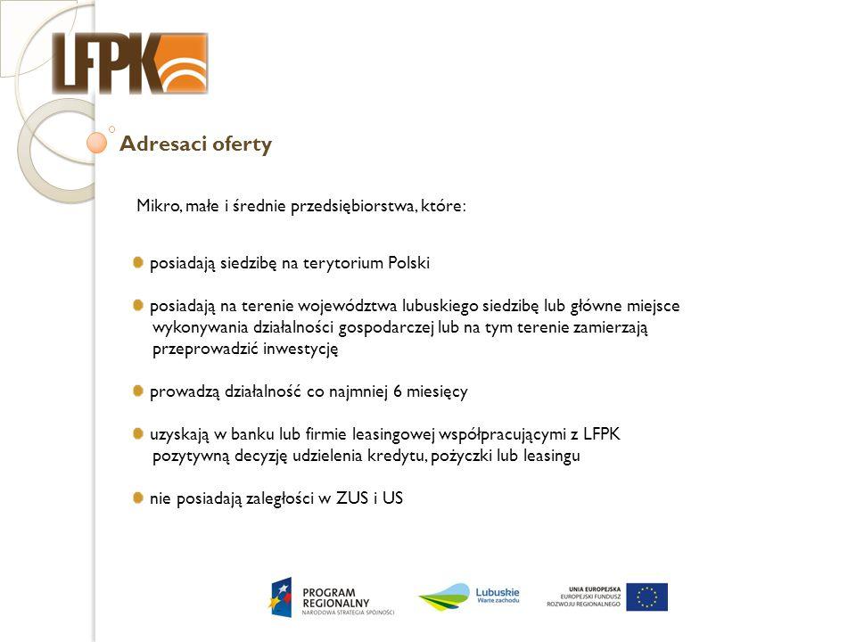 Adresaci oferty Mikro, małe i średnie przedsiębiorstwa, które : posiadają siedzibę na terytorium Polski posiadają na terenie województwa lubuskiego siedzibę lub główne miejsce wykonywania działalności gospodarczej lub na tym terenie zamierzają przeprowadzić inwestycję prowadzą działalność co najmniej 6 miesięcy uzyskają w banku lub firmie leasingowej współpracującymi z LFPK pozytywną decyzję udzielenia kredytu, pożyczki lub leasingu nie posiadają zaległości w ZUS i US
