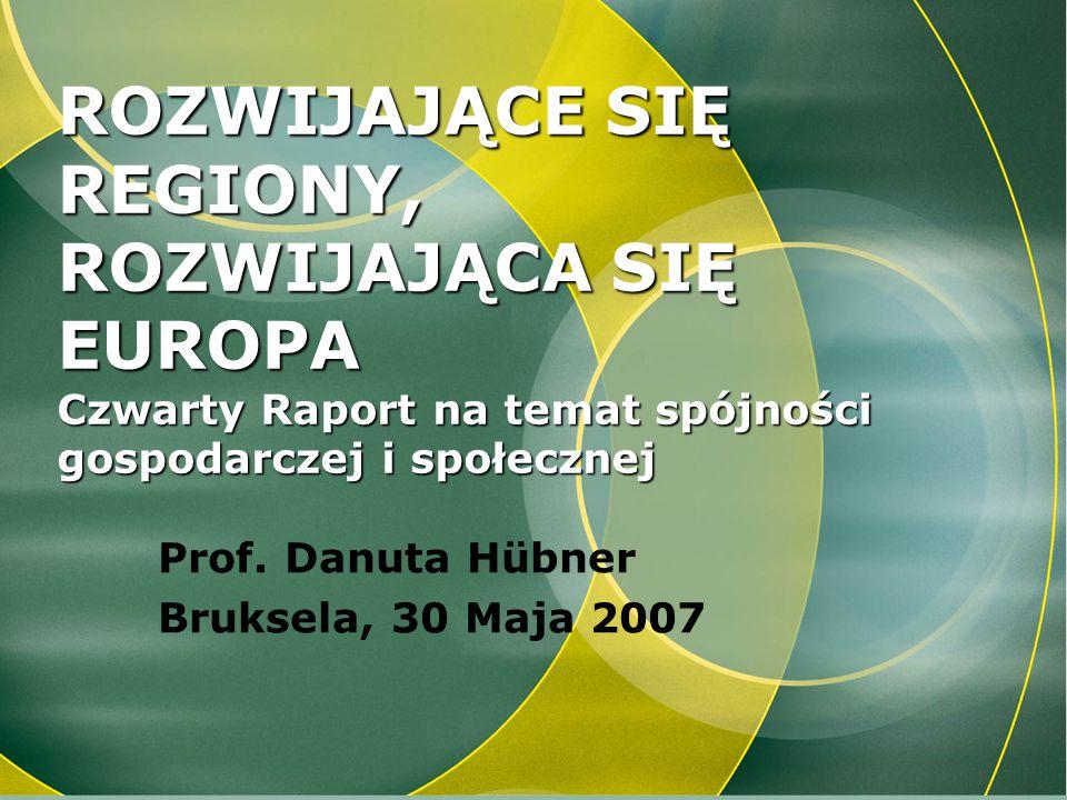 ROZWIJAJĄCE SIĘ REGIONY, ROZWIJAJĄCA SIĘ EUROPA Czwarty Raport na temat spójności gospodarczej i społecznej Prof. Danuta Hübner Bruksela, 30 Maja 2007